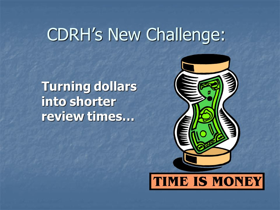 CDRHs New Challenge: Turning dollars into shorter review times… Turning dollars into shorter review times…
