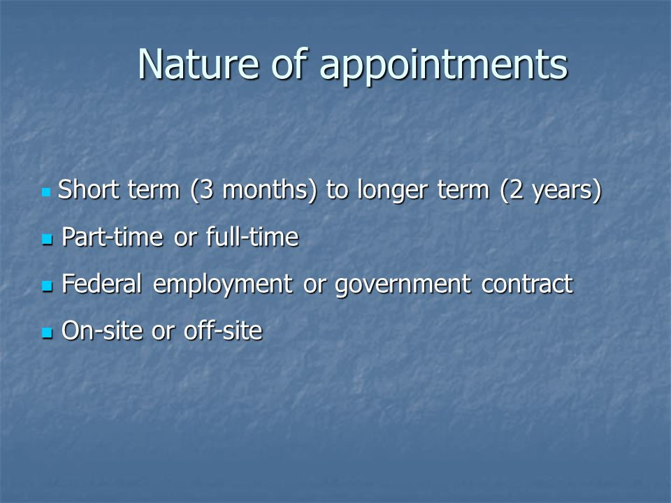 Short term (3 months) to longer term (2 years) Part-time or full-time Part-time or full-time Federal employment or government contract Federal employm