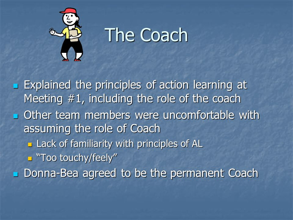 The Coach Explained the principles of action learning at Meeting #1, including the role of the coach Explained the principles of action learning at Me