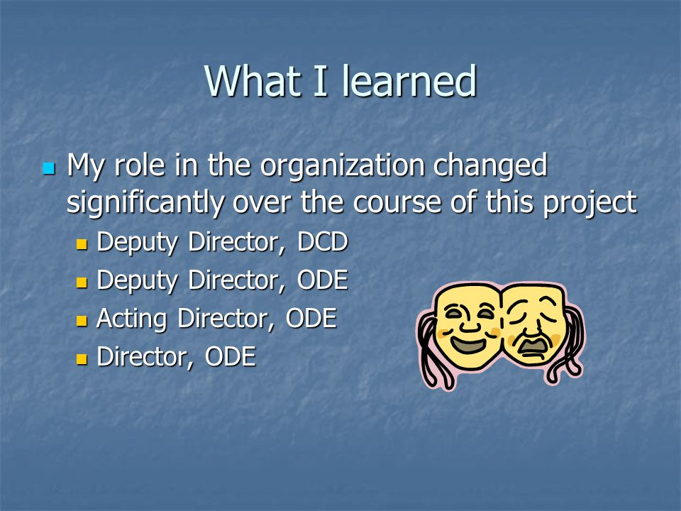 What I learned My role in the organization changed significantly over the course of this project My role in the organization changed significantly ove