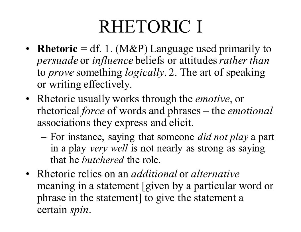 RHETORIC II Rhetoric is a device by which a speaker or a writer can influence the beliefs or attitudes we have about something.