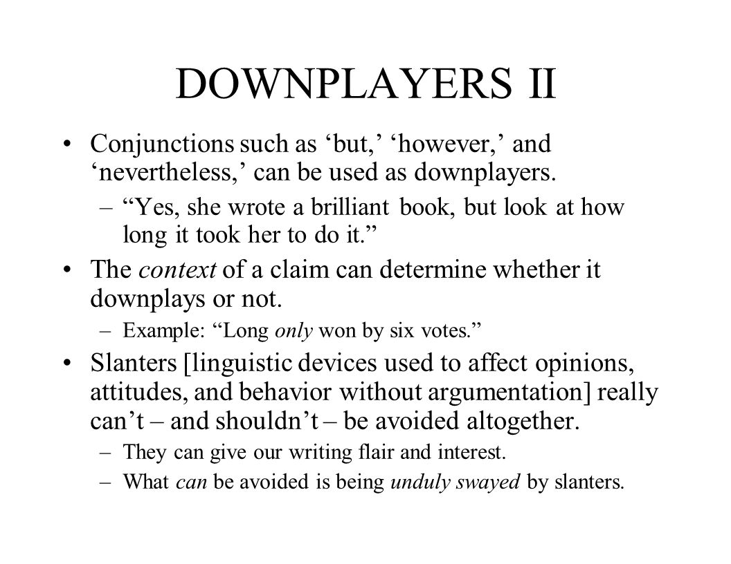 DOWNPLAYERS II Conjunctions such as but, however, and nevertheless, can be used as downplayers. –Yes, she wrote a brilliant book, but look at how long