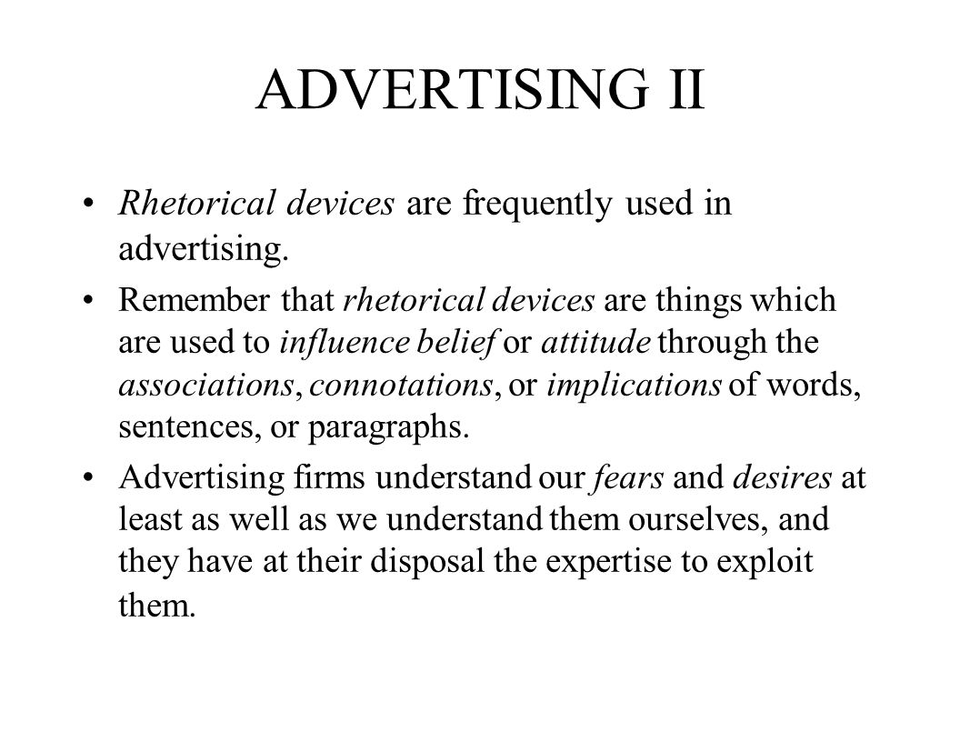 ADVERTISING II Rhetorical devices are frequently used in advertising. Remember that rhetorical devices are things which are used to influence belief o