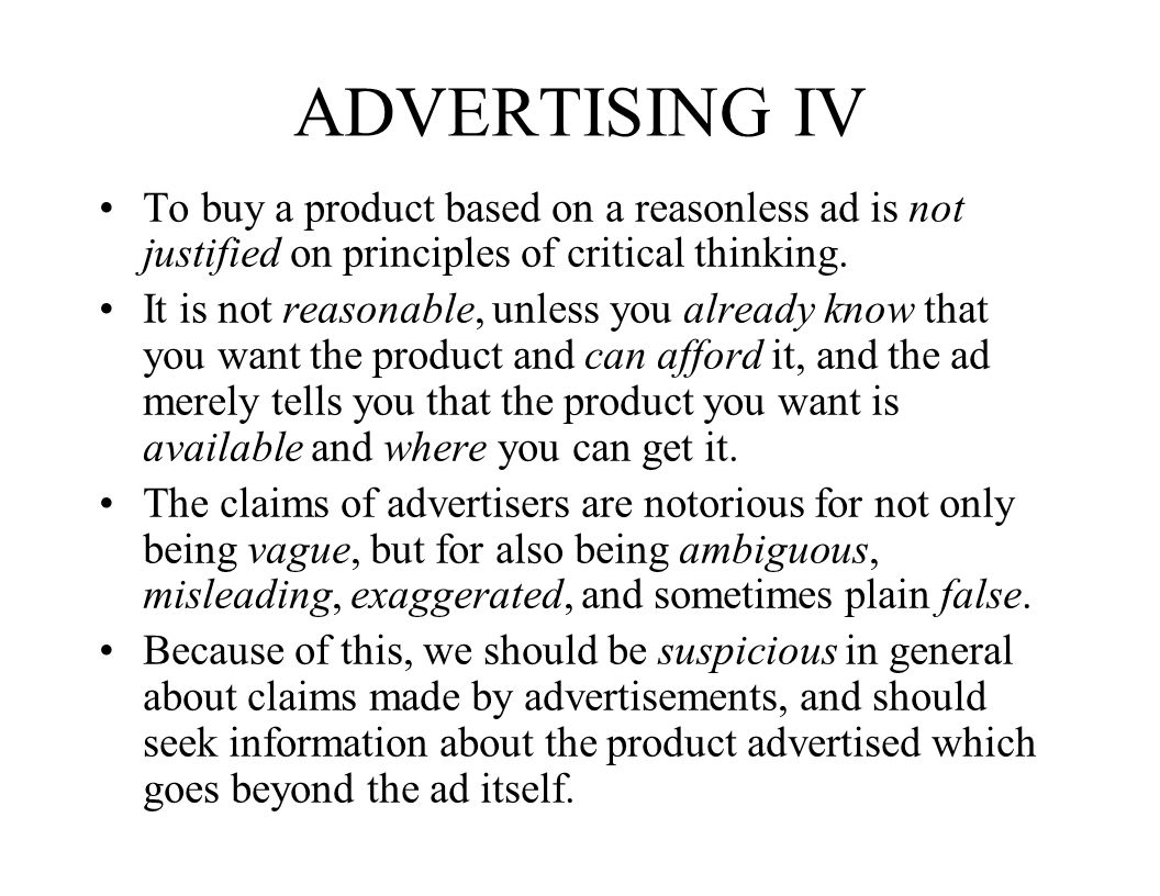 ADVERTISING IV To buy a product based on a reasonless ad is not justified on principles of critical thinking. It is not reasonable, unless you already