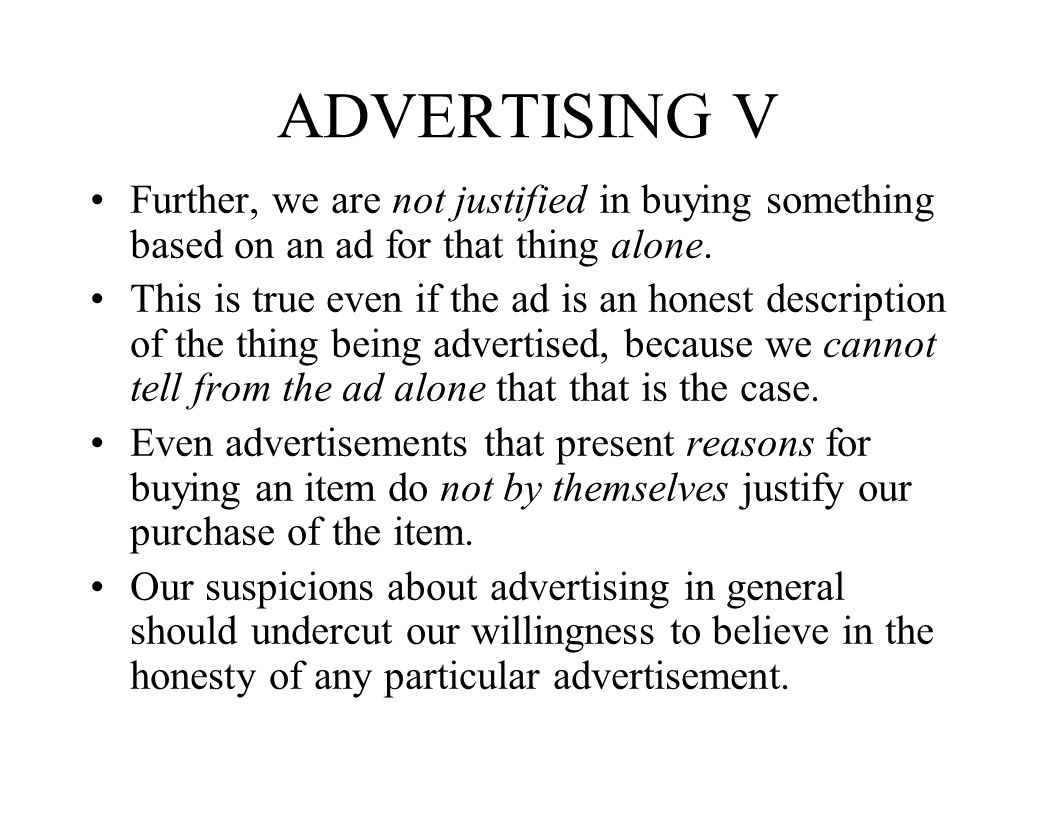 ADVERTISING V Further, we are not justified in buying something based on an ad for that thing alone. This is true even if the ad is an honest descript
