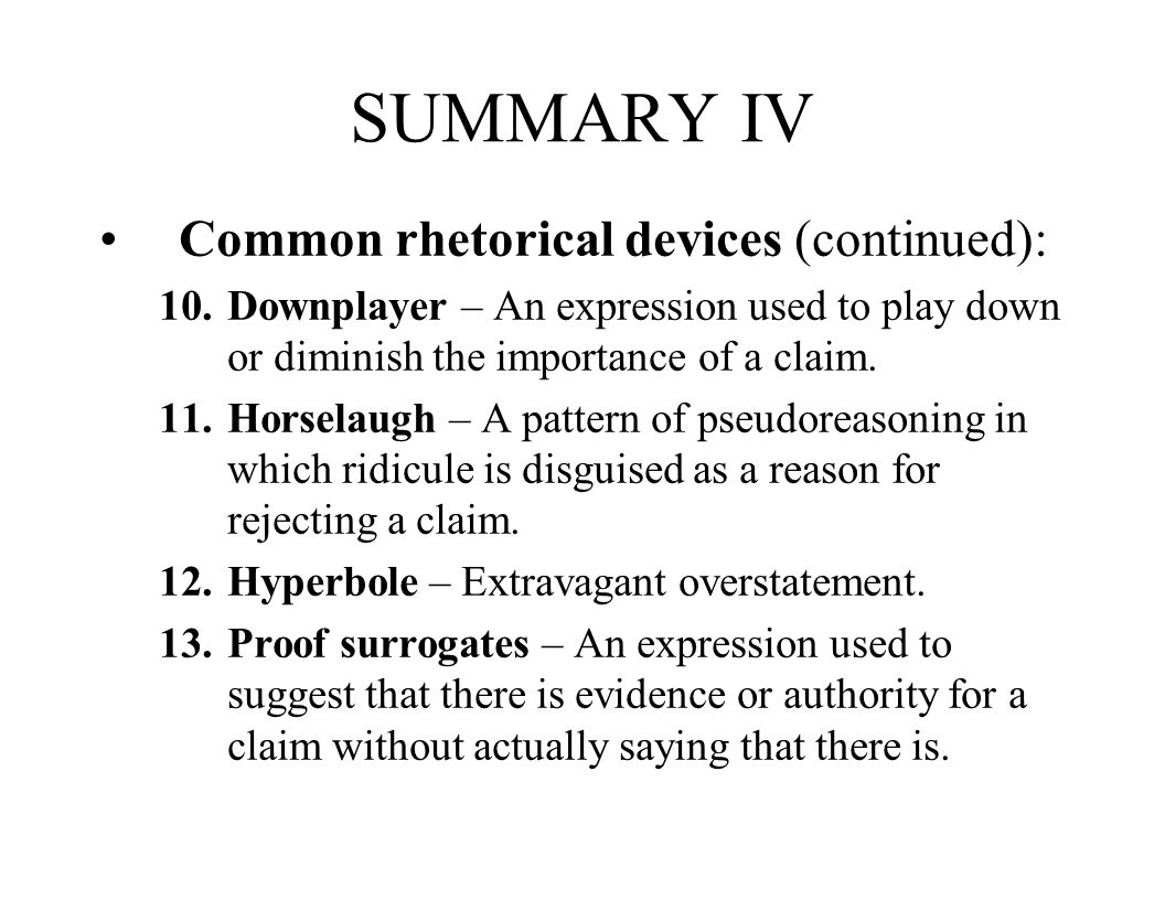 SUMMARY IV Common rhetorical devices (continued): 10.Downplayer – An expression used to play down or diminish the importance of a claim. 11.Horselaugh