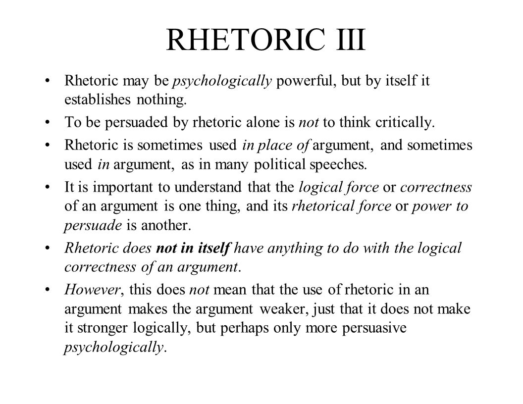 RHETORIC III Rhetoric may be psychologically powerful, but by itself it establishes nothing. To be persuaded by rhetoric alone is not to think critica