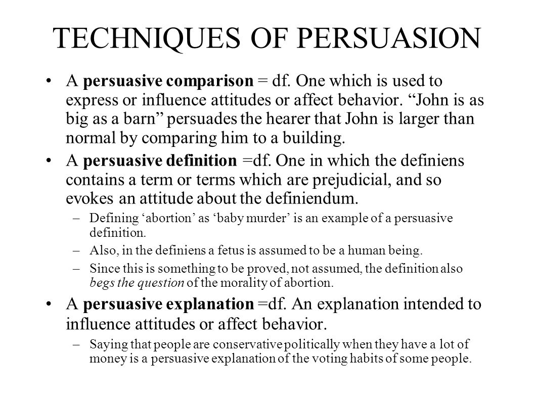 TECHNIQUES OF PERSUASION A persuasive comparison = df. One which is used to express or influence attitudes or affect behavior. John is as big as a bar