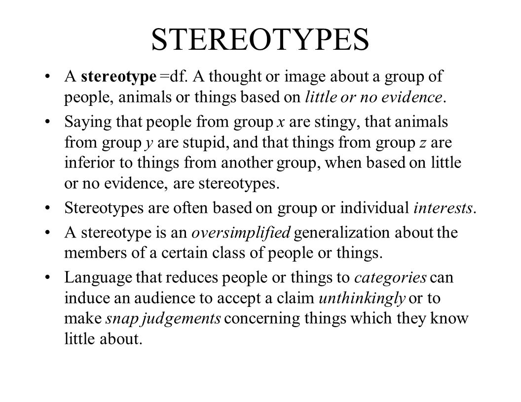 STEREOTYPES A stereotype =df. A thought or image about a group of people, animals or things based on little or no evidence. Saying that people from gr
