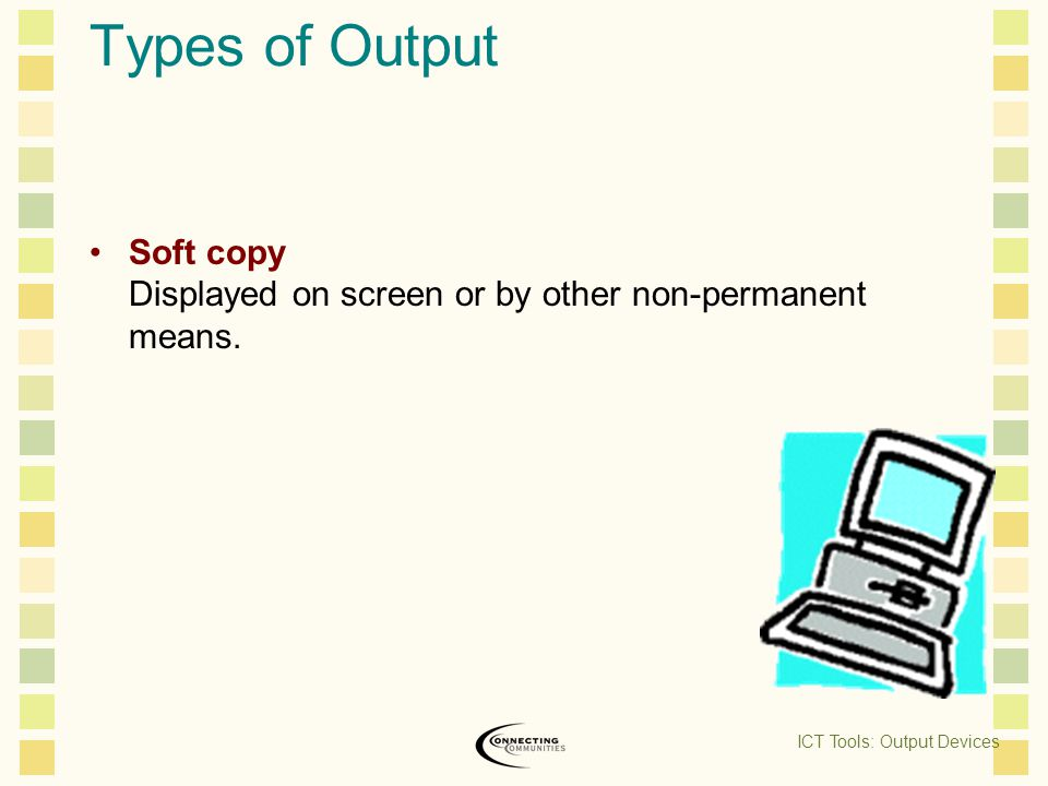 Types of Output Soft copy Displayed on screen or by other non-permanent means.