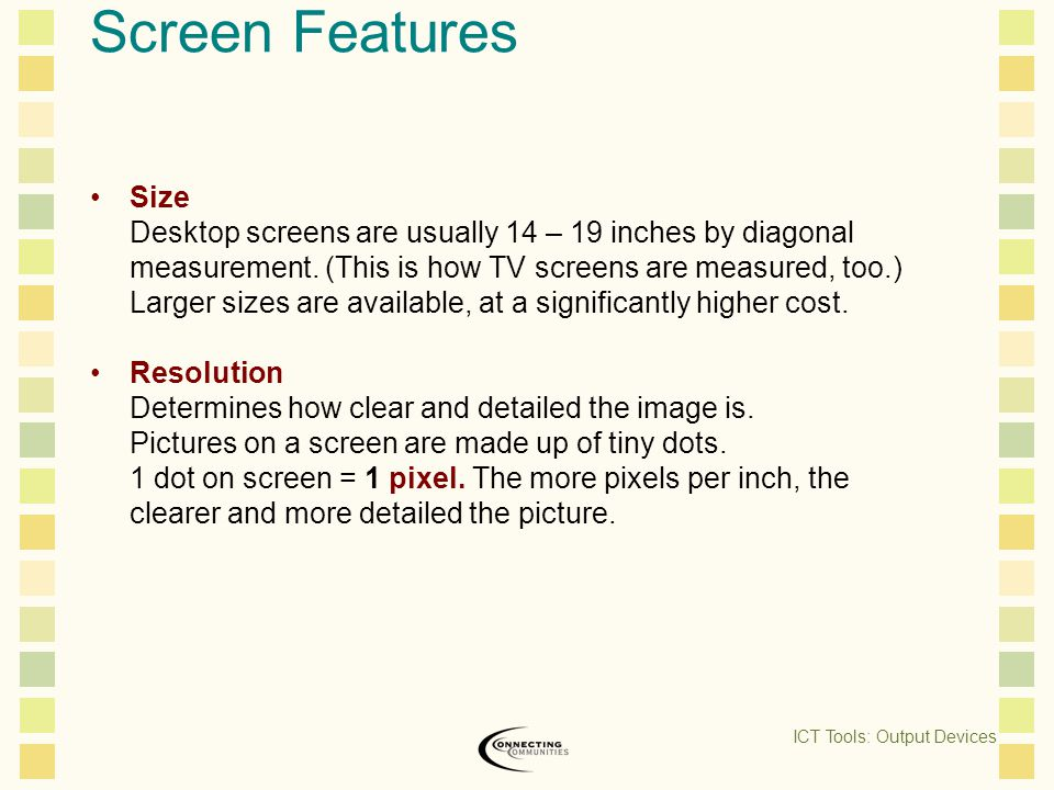 Screen Features Size Desktop screens are usually 14 – 19 inches by diagonal measurement.