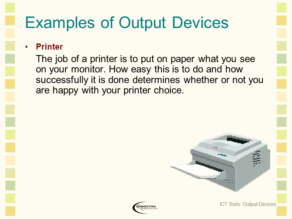 Examples of Output Devices Printer The job of a printer is to put on paper what you see on your monitor.