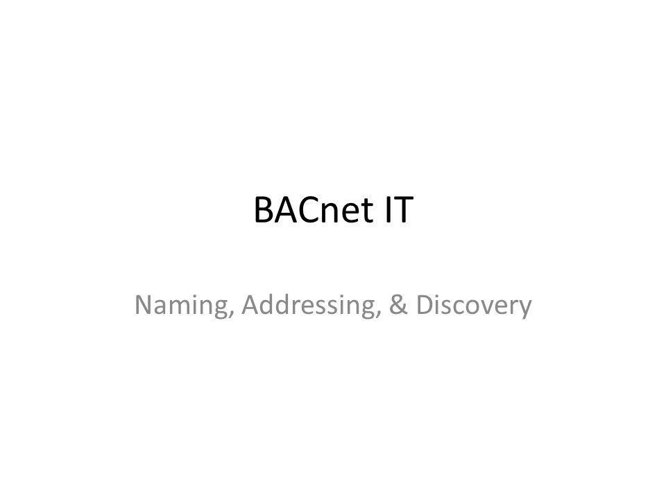 Identifying things Devices – Device ID – Device Name – Network address (network + MAC address) Objects – Object Name – Object ID (Object Type + Object Instance Number) Properties – Property ID