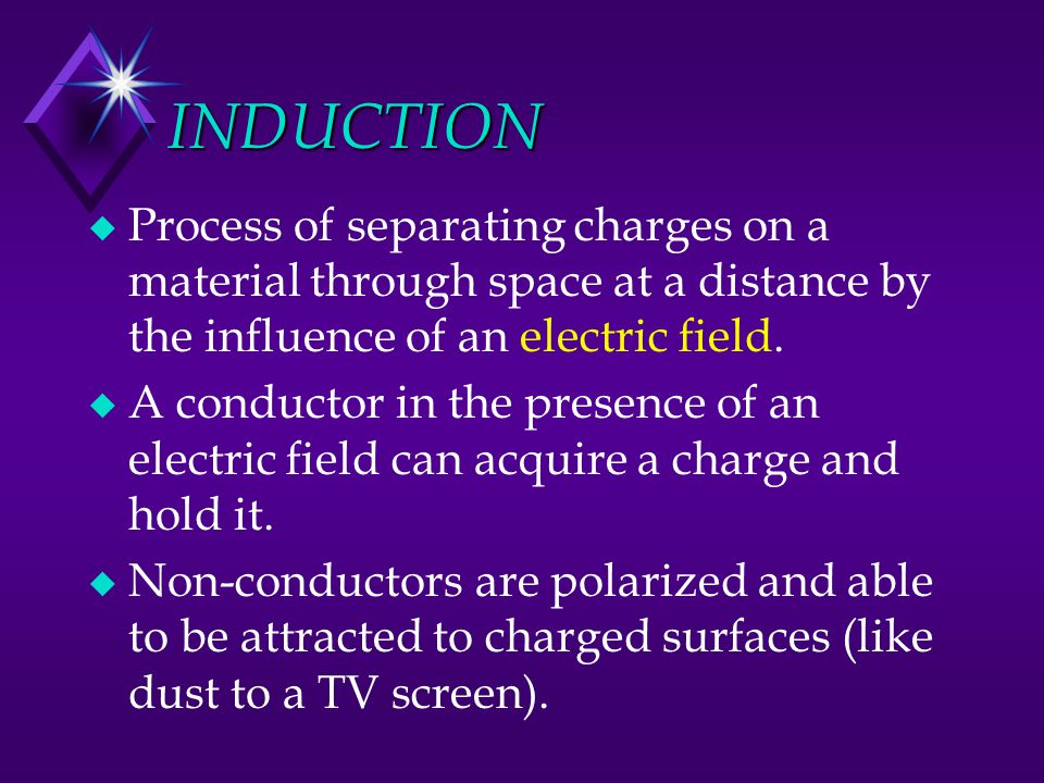 INDUCTION u Process of separating charges on a material through space at a distance by the influence of an electric field. u A conductor in the presen