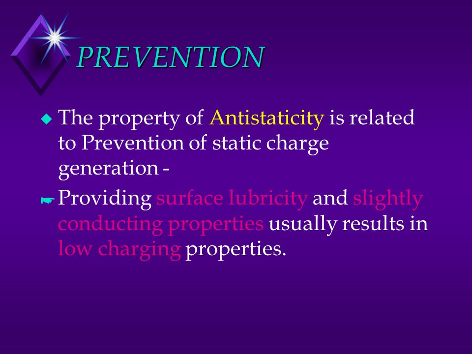 PREVENTION u The property of Antistaticity is related to Prevention of static charge generation - * Providing surface lubricity and slightly conductin
