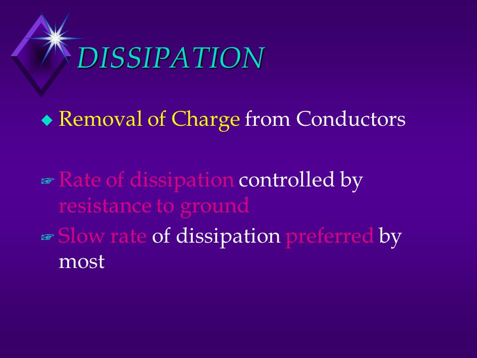 DISSIPATION u Removal of Charge from Conductors + Rate of dissipation controlled by resistance to ground + Slow rate of dissipation preferred by most