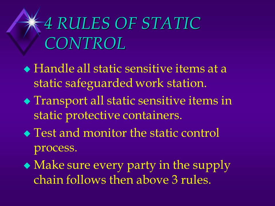 4 RULES OF STATIC CONTROL u Handle all static sensitive items at a static safeguarded work station. u Transport all static sensitive items in static p