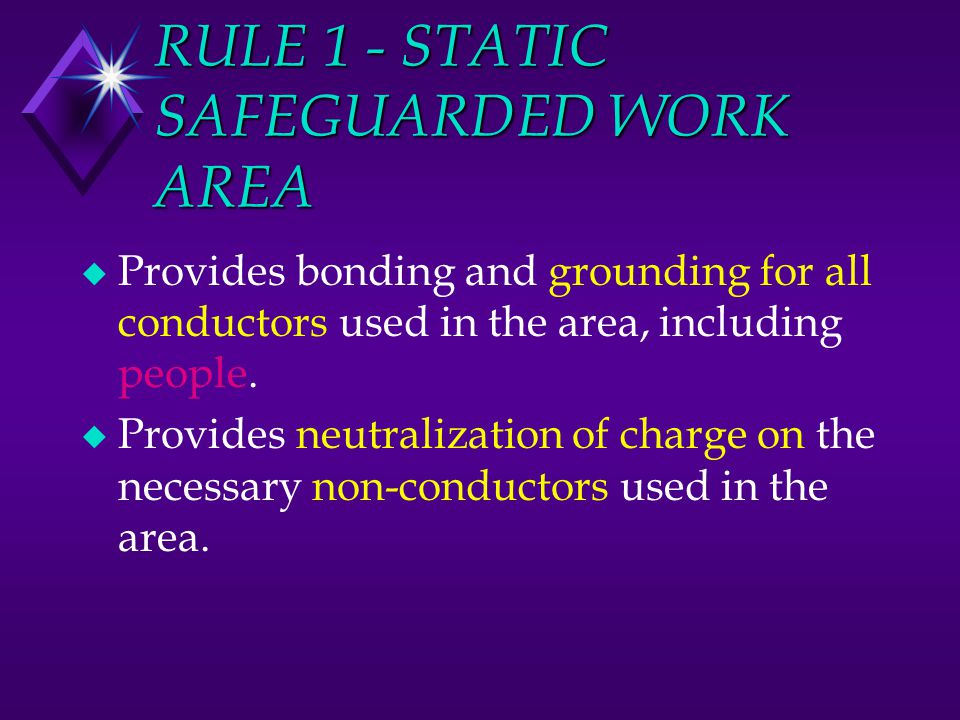 RULE 1 - STATIC SAFEGUARDED WORK AREA u Provides bonding and grounding for all conductors used in the area, including people. u Provides neutralizatio