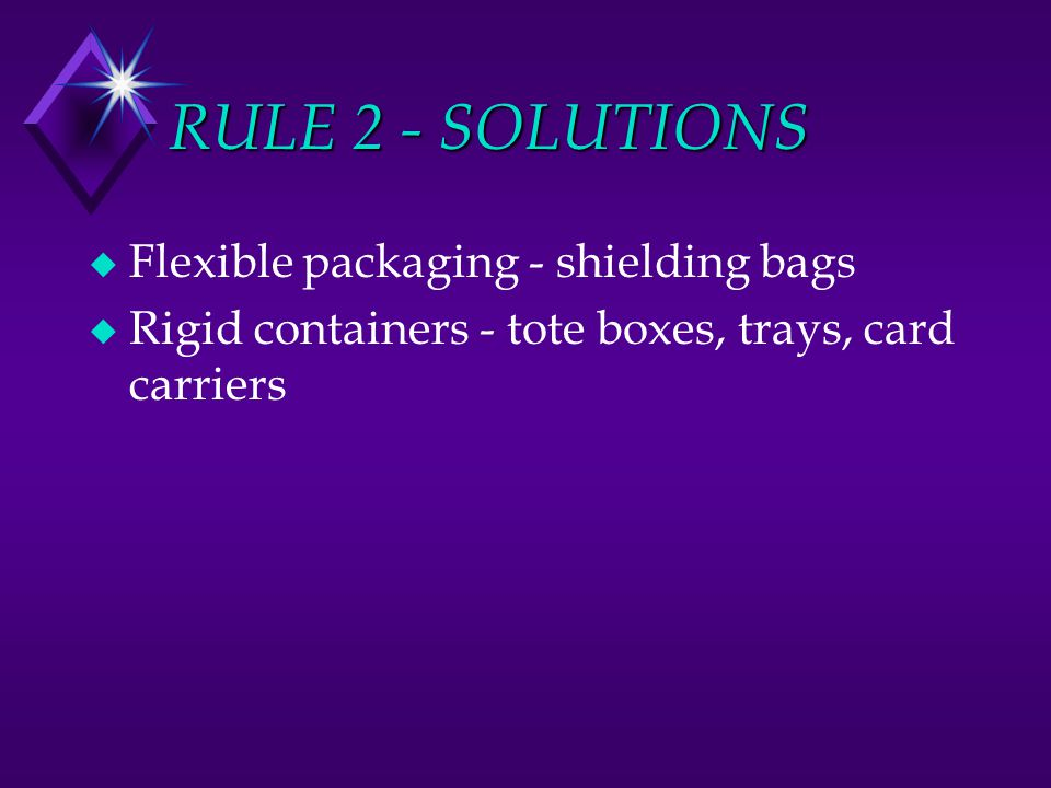 RULE 2 - SOLUTIONS u Flexible packaging - shielding bags u Rigid containers - tote boxes, trays, card carriers