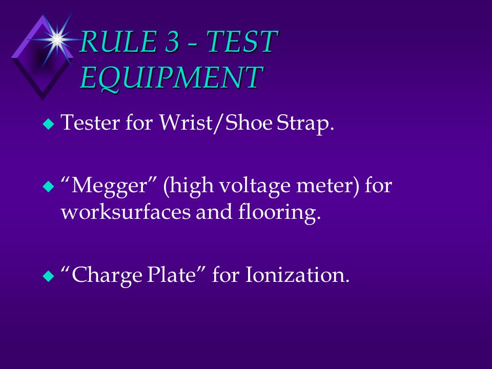 RULE 3 - TEST EQUIPMENT u Tester for Wrist/Shoe Strap. u Megger (high voltage meter) for worksurfaces and flooring. u Charge Plate for Ionization.