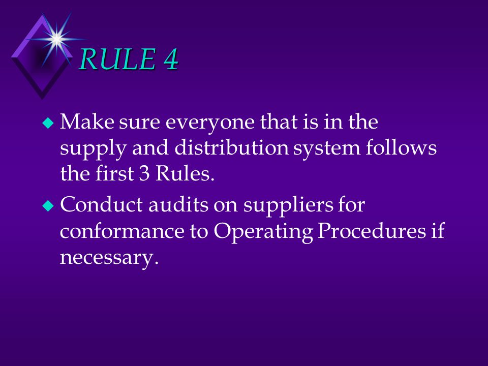 RULE 4 u Make sure everyone that is in the supply and distribution system follows the first 3 Rules. u Conduct audits on suppliers for conformance to