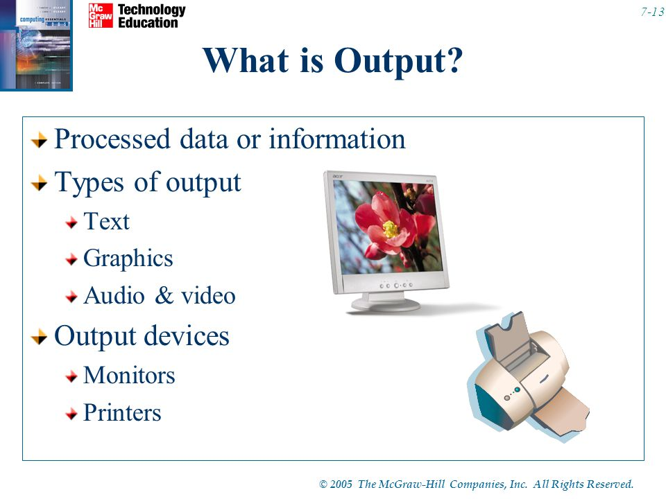 © 2005 The McGraw-Hill Companies, Inc. All Rights Reserved. 7-13 What is Output? Processed data or information Types of output Text Graphics Audio & v