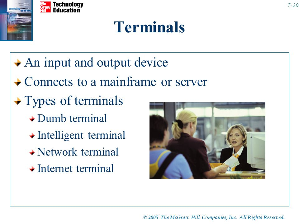 © 2005 The McGraw-Hill Companies, Inc. All Rights Reserved. 7-20 Terminals An input and output device Connects to a mainframe or server Types of termi