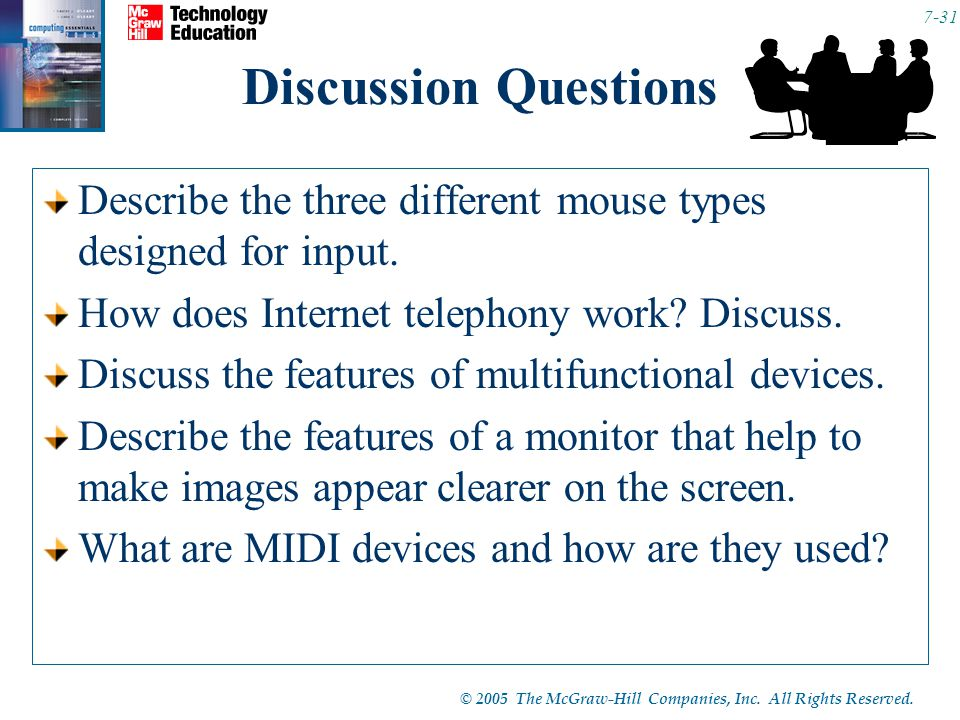 © 2005 The McGraw-Hill Companies, Inc. All Rights Reserved. 7-31 Discussion Questions Describe the three different mouse types designed for input. How