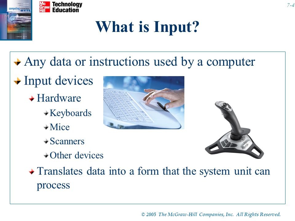 © 2005 The McGraw-Hill Companies, Inc. All Rights Reserved. 7-4 What is Input? Any data or instructions used by a computer Input devices Hardware Keyb