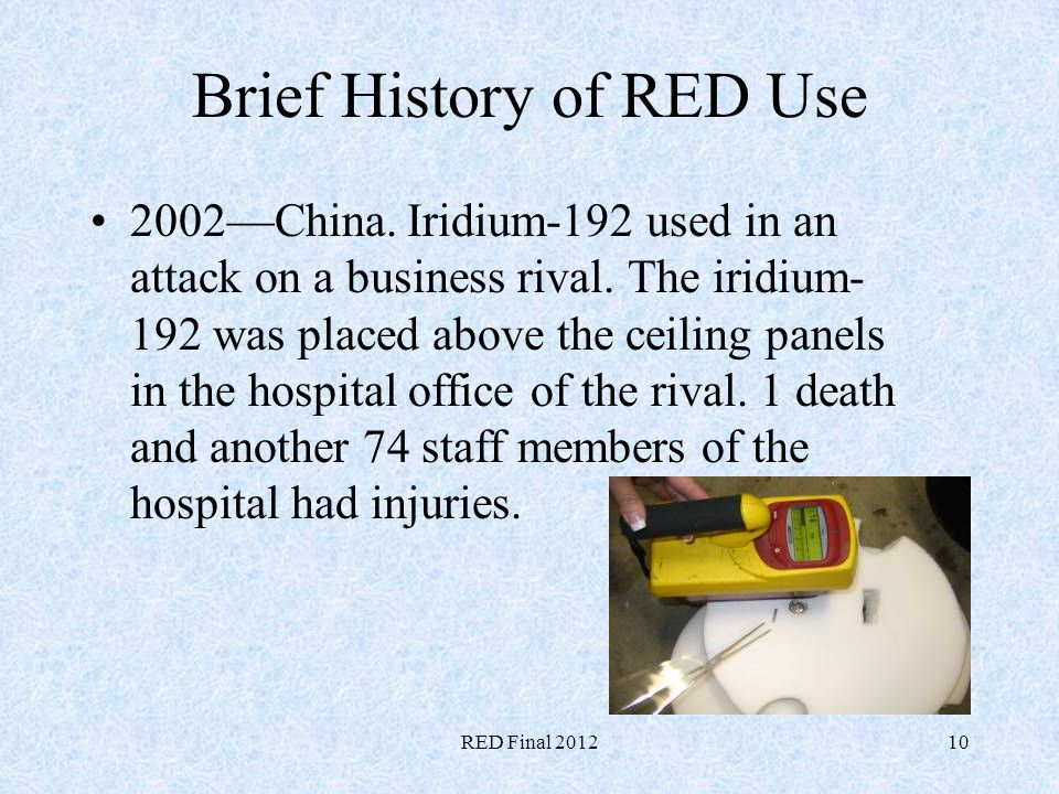 RED Final 201210 Brief History of RED Use 2002China. Iridium-192 used in an attack on a business rival. The iridium- 192 was placed above the ceiling