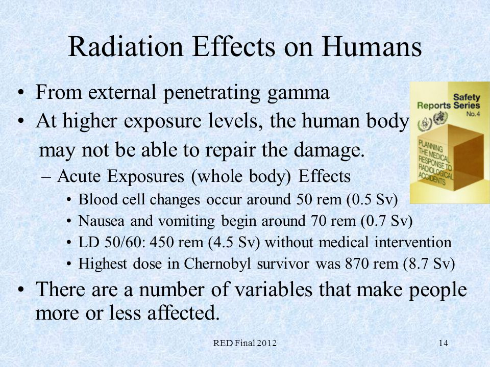 RED Final 201214 Radiation Effects on Humans From external penetrating gamma At higher exposure levels, the human body may not be able to repair the d