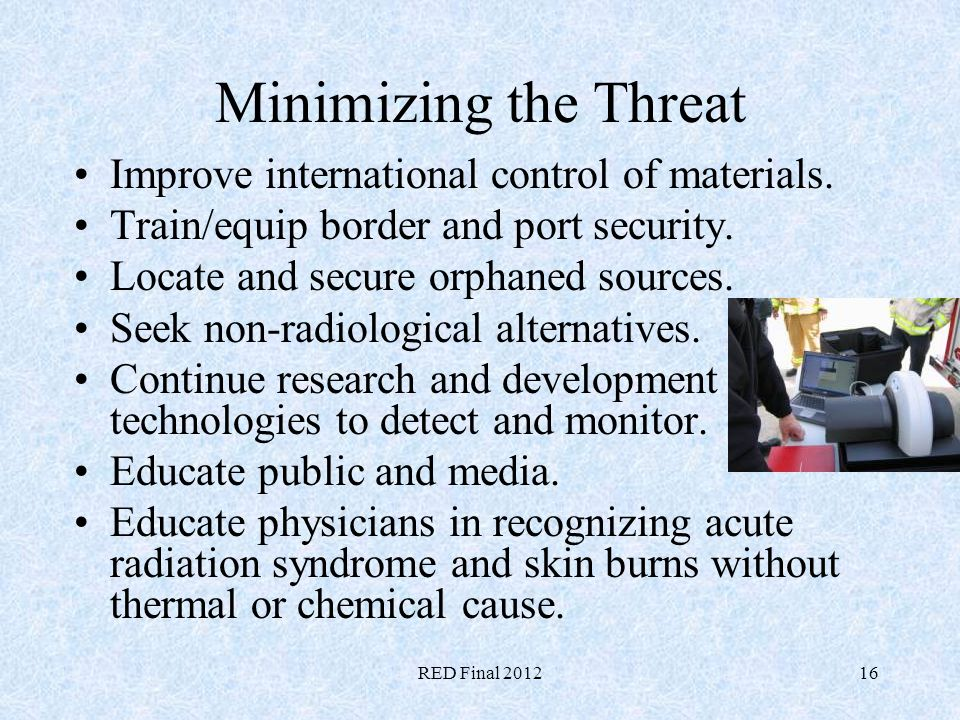 RED Final 201216 Minimizing the Threat Improve international control of materials. Train/equip border and port security. Locate and secure orphaned so