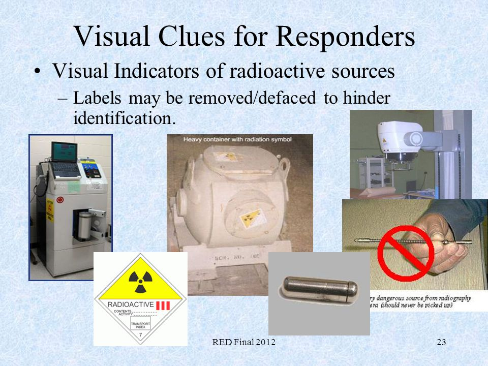 RED Final 201223 Visual Clues for Responders Visual Indicators of radioactive sources –Labels may be removed/defaced to hinder identification.
