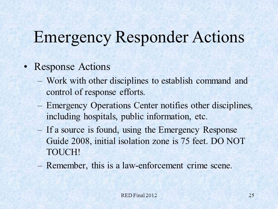 RED Final 201225 Emergency Responder Actions Response Actions –Work with other disciplines to establish command and control of response efforts. –Emer