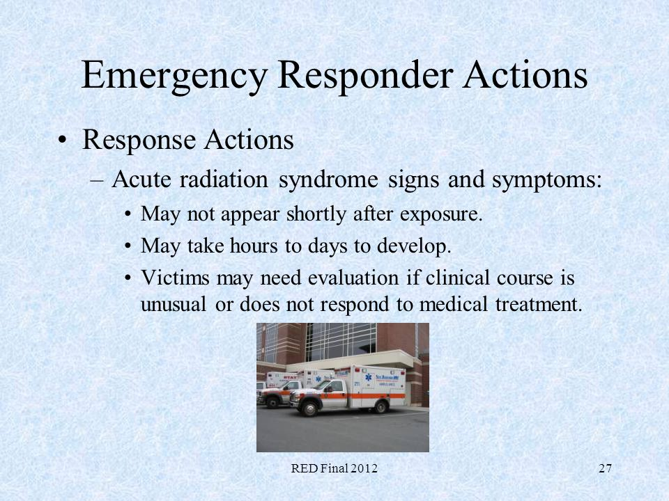 RED Final 201227 Emergency Responder Actions Response Actions –Acute radiation syndrome signs and symptoms: May not appear shortly after exposure. May