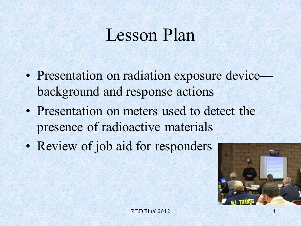RED Final 20124 Lesson Plan Presentation on radiation exposure device background and response actions Presentation on meters used to detect the presen