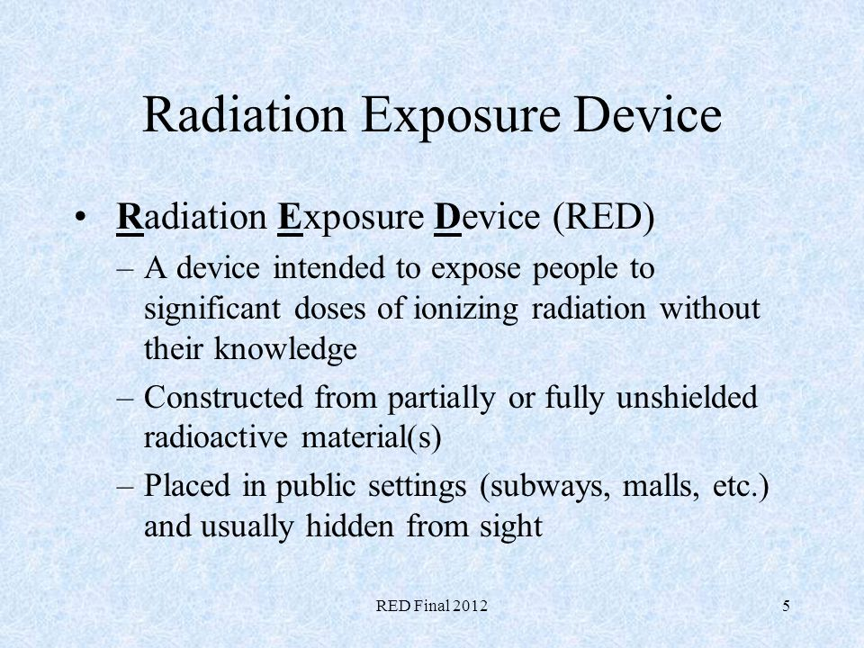 RED Final 20125 Radiation Exposure Device Radiation Exposure Device (RED) –A device intended to expose people to significant doses of ionizing radiati