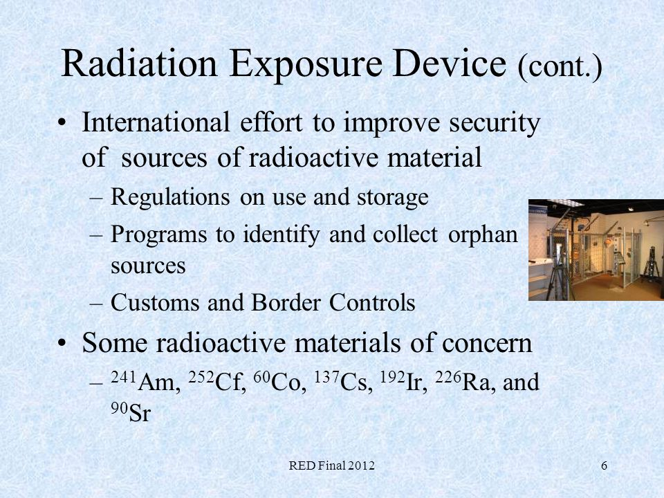 RED Final 20126 Radiation Exposure Device (cont.) International effort to improve security of sources of radioactive material –Regulations on use and