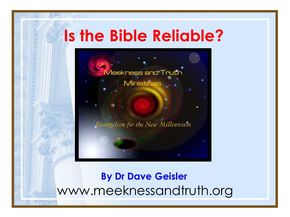 Is the Bible Reliable? By Dr Dave Geisler www.meeknessandtruth.org