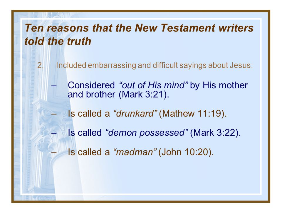 Ten reasons that the New Testament writers told the truth Taken from I Don t Have Enough Faith To Be An Atheist, by N. Geisler & F. Turek pp. 275-297