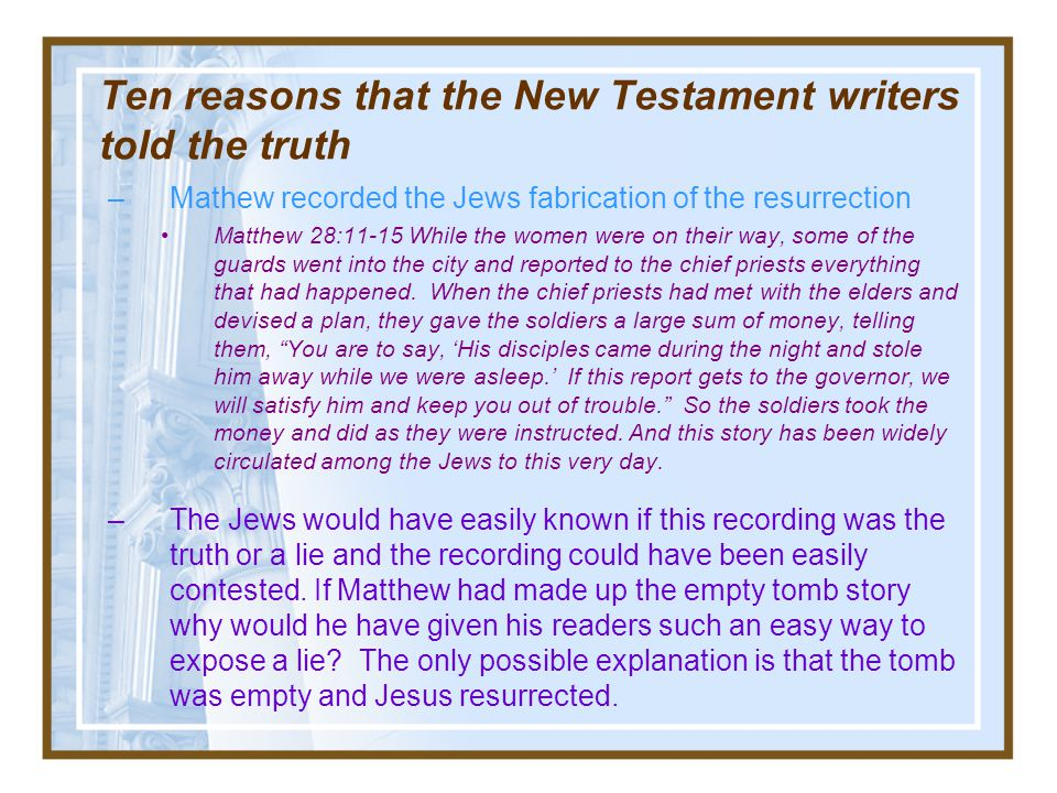 Ten reasons that the New Testament writers told the truth 5.Described multiple events about the resurrection that they would not have included if they