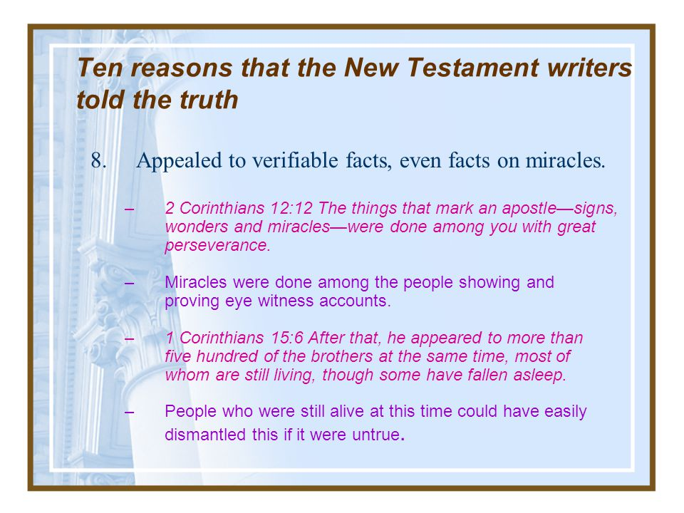 Ten reasons that the New Testament writers told the truth Included divergent details –Solution: This difficulty is easily resolved on the supposition