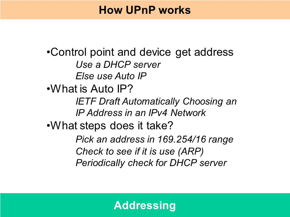 Addressing How UPnP works Control point and device get address Use a DHCP server Else use Auto IP What is Auto IP? IETF Draft Automatically Choosing a