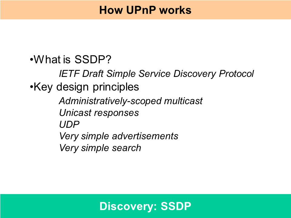 Discovery: SSDP How UPnP works What is SSDP? IETF Draft Simple Service Discovery Protocol Key design principles Administratively-scoped multicast Unic