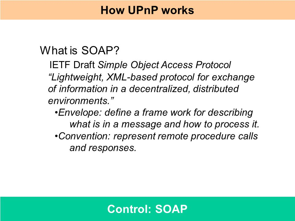 Control: SOAP How UPnP works What is SOAP? IETF Draft Simple Object Access Protocol Lightweight, XML-based protocol for exchange of information in a d