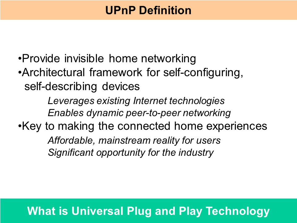 What is Universal Plug and Play Technology Provide invisible home networking Architectural framework for self-configuring, self-describing devices Lev