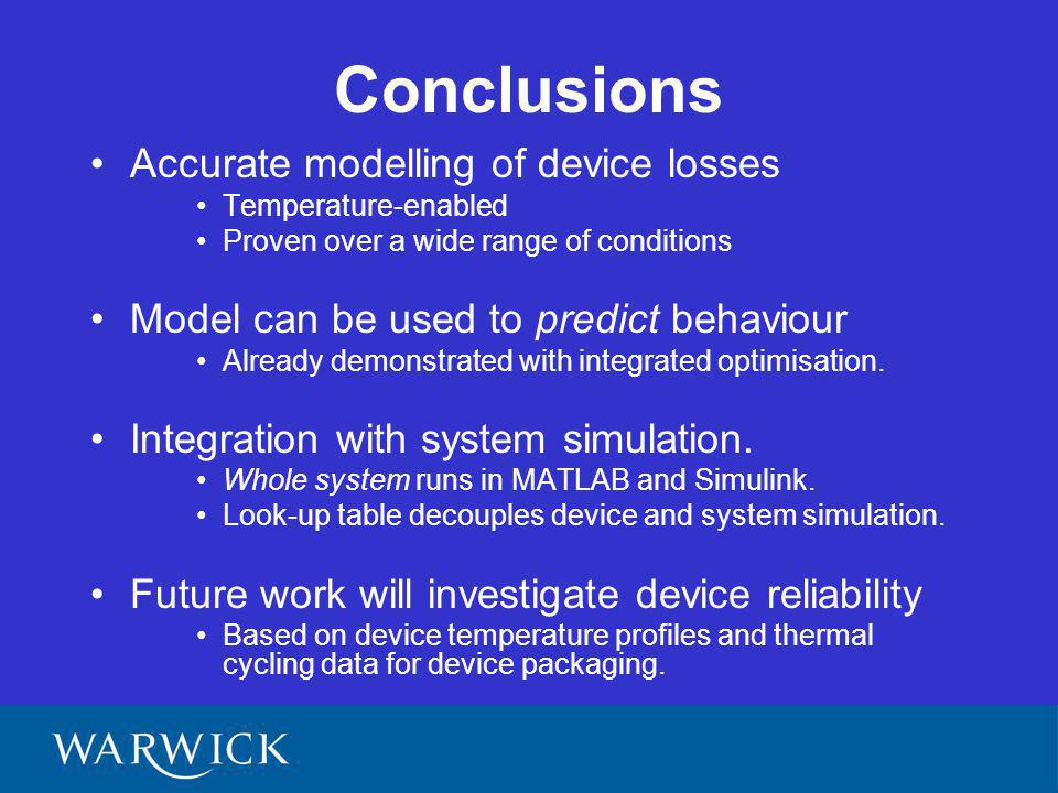 Conclusions Accurate modelling of device losses Temperature-enabled Proven over a wide range of conditions Model can be used to predict behaviour Already demonstrated with integrated optimisation.