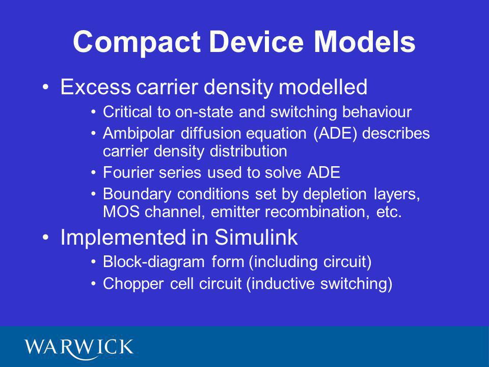 Compact Device Models Excess carrier density modelled Critical to on-state and switching behaviour Ambipolar diffusion equation (ADE) describes carrier density distribution Fourier series used to solve ADE Boundary conditions set by depletion layers, MOS channel, emitter recombination, etc.