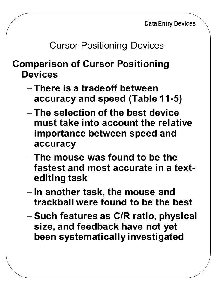 Data Entry Devices Comparison of Cursor Positioning Devices –There is a tradeoff between accuracy and speed (Table 11-5) –The selection of the best de