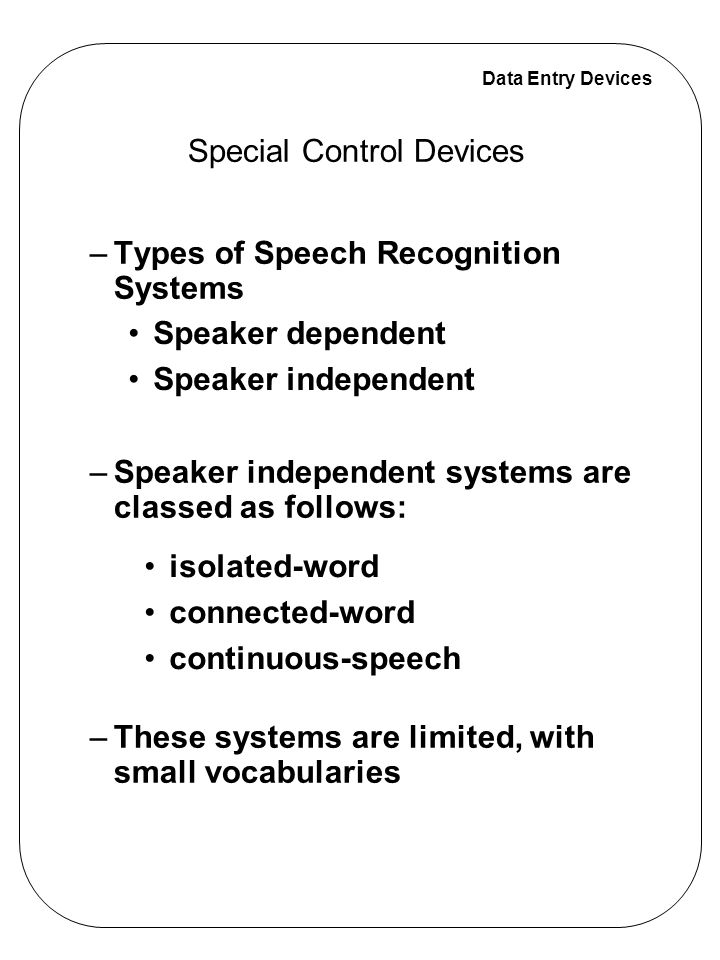 Data Entry Devices Special Control Devices –Types of Speech Recognition Systems –Speaker independent systems are classed as follows: –These systems ar